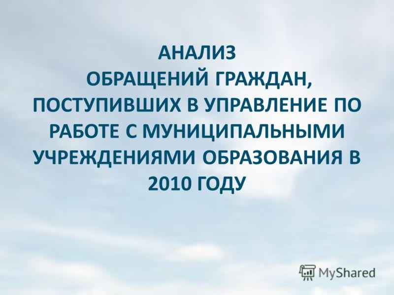 АНАЛИЗ ОБРАЩЕНИЙ ГРАЖДАН, ПОСТУПИВШИХ В УПРАВЛЕНИЕ ПО РАБОТЕ С МУНИЦИПАЛЬНЫМИ УЧРЕЖДЕНИЯМИ ОБРАЗОВАНИЯ В 2010 ГОДУ
