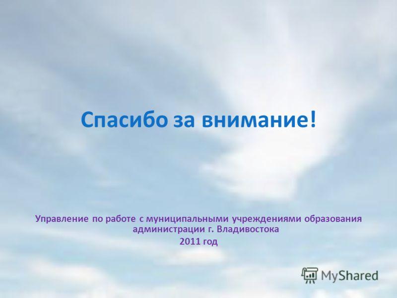 Спасибо за внимание! Управление по работе с муниципальными учреждениями образования администрации г. Владивостока 2011 год