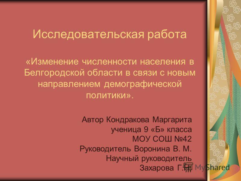 Исследовательская работа «Изменение численности населения в Белгородской области в связи с новым направлением демографической политики». Автор Кондракова Маргарита ученица 9 «Б» класса МОУ СОШ 42 Руководитель Воронина В. М. Научный руководитель Захар