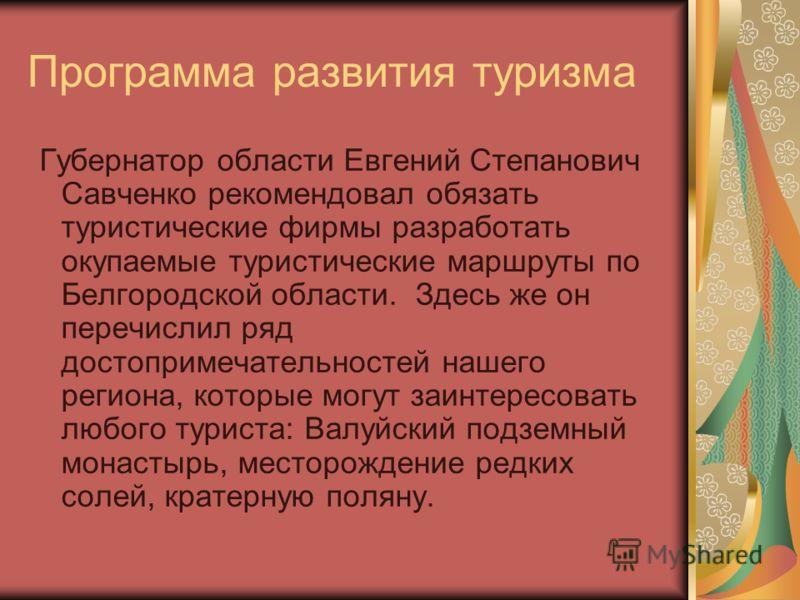 Программа развития туризма Губернатор области Евгений Степанович Савченко рекомендовал обязать туристические фирмы разработать окупаемые туристические маршруты по Белгородской области. Здесь же он перечислил ряд достопримечательностей нашего региона,