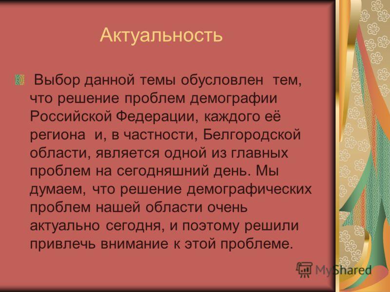 Актуальность Выбор данной темы обусловлен тем, что решение проблем демографии Российской Федерации, каждого её региона и, в частности, Белгородской области, является одной из главных проблем на сегодняшний день. Мы думаем, что решение демографических