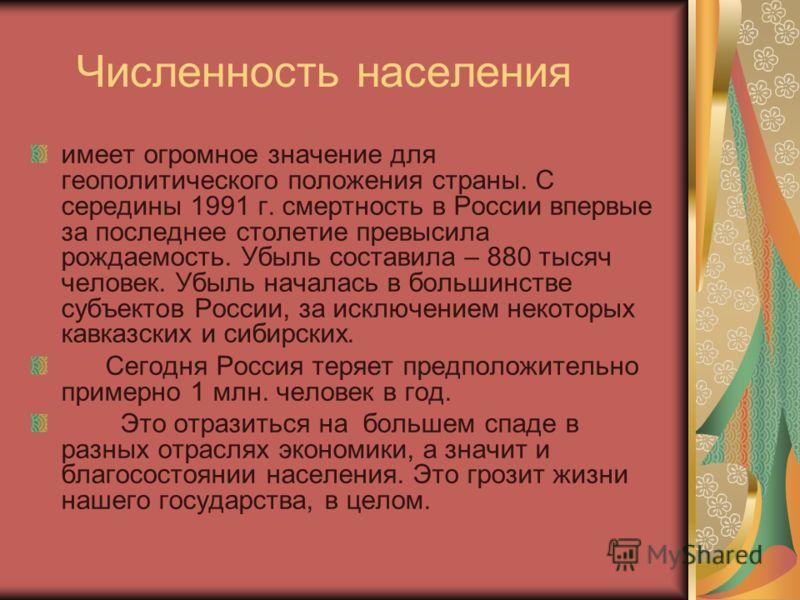 Численность населения имеет огромное значение для геополитического положения страны. С середины 1991 г. смертность в России впервые за последнее столетие превысила рождаемость. Убыль составила – 880 тысяч человек. Убыль началась в большинстве субъект