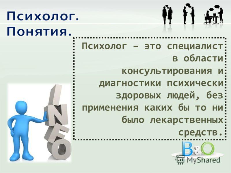 Психолог – это специалист в области консультирования и диагностики психически здоровых людей, без применения каких бы то ни было лекарственных средств.