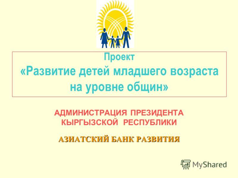 Проект «Развитие детей младшего возраста на уровне общин» АДМИНИСТРАЦИЯ ПРЕЗИДЕНТА КЫРГЫЗСКОЙ РЕСПУБЛИКИ АЗИАТСКИЙ БАНК РАЗВИТИЯ