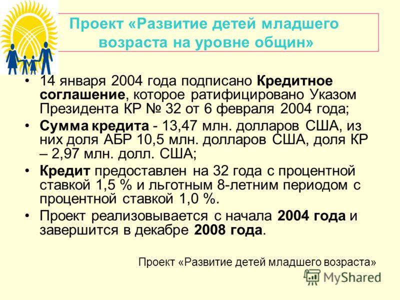 Проект «Развитие детей младшего возраста на уровне общин» 14 января 2004 года подписано Кредитное соглашение, которое ратифицировано Указом Президента КР 32 от 6 февраля 2004 года; Сумма кредита - 13,47 млн. долларов США, из них доля АБР 10,5 млн. до