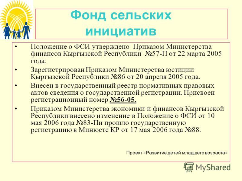 Фонд сельских инициатив Положение о ФСИ утверждено Приказом Министерства финансов Кыргызской Республики 57-П от 22 марта 2005 года; Зарегистрирован Приказом Министерства юстиции Кыргызской Республики 86 от 20 апреля 2005 года. Внесен в государственны
