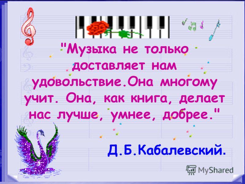 Музыка не только доставляет нам удовольствие.Она многому учит. Она, как книга, делает нас лучше, умнее, добрее. Д.Б.Кабалевский.