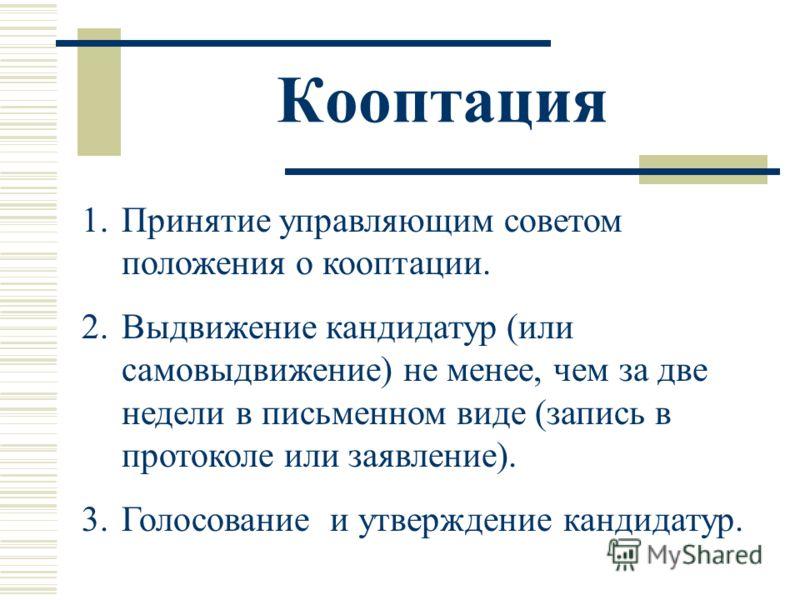 Кооптация 1.Принятие управляющим советом положения о кооптации. 2.Выдвижение кандидатур (или самовыдвижение) не менее, чем за две недели в письменном виде (запись в протоколе или заявление). 3.Голосование и утверждение кандидатур.
