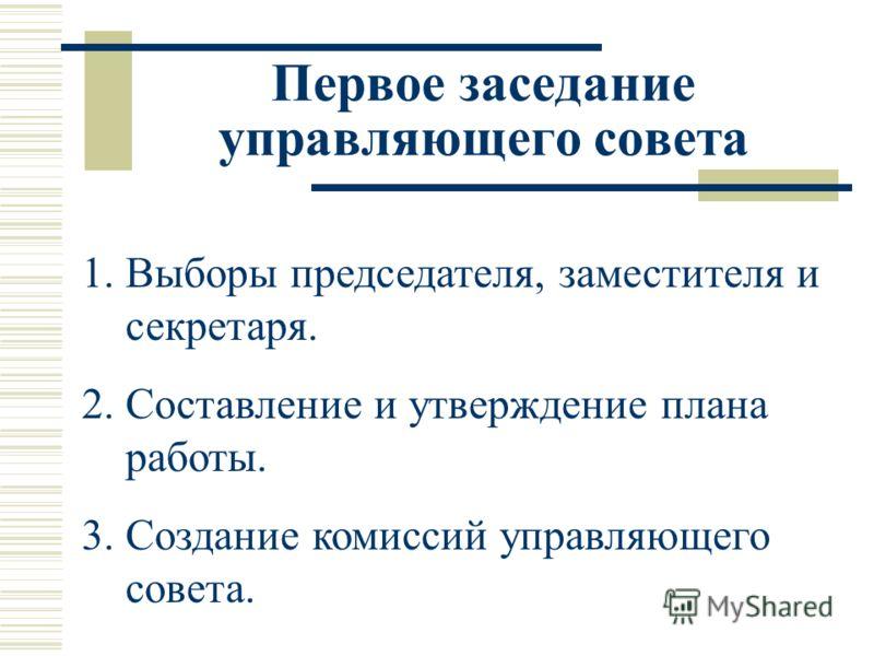 Первое заседание управляющего совета 1.Выборы председателя, заместителя и секретаря. 2.Составление и утверждение плана работы. 3.Создание комиссий управляющего совета.