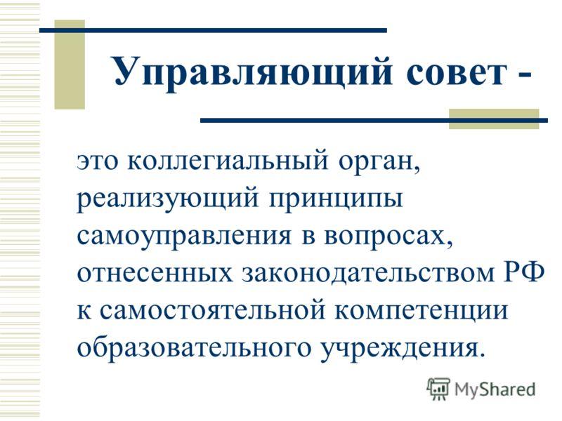 Управляющий совет - это коллегиальный орган, реализующий принципы самоуправления в вопросах, отнесенных законодательством РФ к самостоятельной компетенции образовательного учреждения.