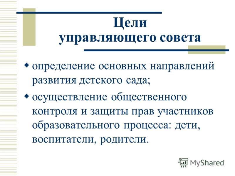 Цели управляющего совета определение основных направлений развития детского сада; осуществление общественного контроля и защиты прав участников образовательного процесса: дети, воспитатели, родители.