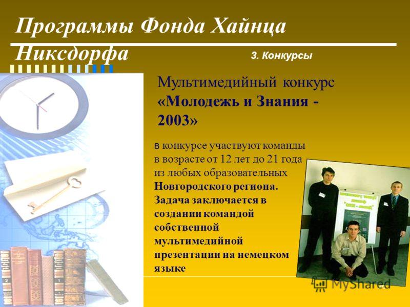 26 Программы Фонда Хайнца Никсдорфа 3. Конкурсы Мультимедийный конкурс «Молодежь и Знания - 2003» в конкурсе участвуют команды в возрасте от 12 лет до 21 года из любых образовательных Новгородского региона. Задача заключается в создании командой собс