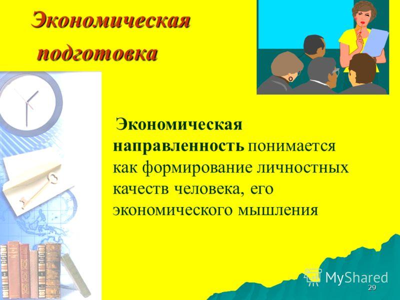 29 Экономическая подготовка Экономическая направленность понимается как формирование личностных качеств человека, его экономического мышления