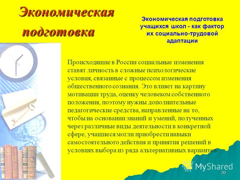 30 Экономическая подготовка Происходящие в России социальные изменения ставят личность в сложные психологические условия, связанные с процессом изменения общественного сознания. Это влияет на картину мотивации труда, оценку человеком собственного пол