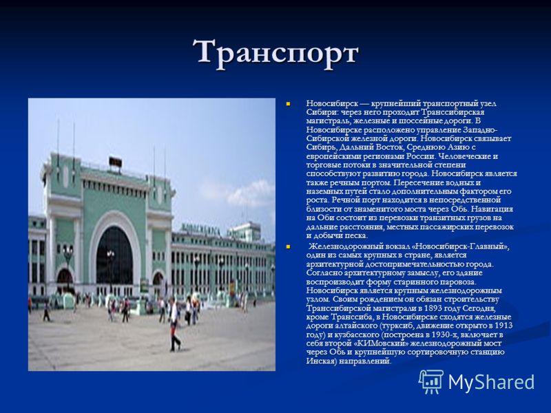 Транспорт Новосибирск крупнейший транспортный узел Сибири: через него проходит Транссибирская магистраль, железные и шоссейные дороги. В Новосибирске расположено управление Западно- Сибирской железной дороги. Новосибирск связывает Сибирь, Дальний Вос