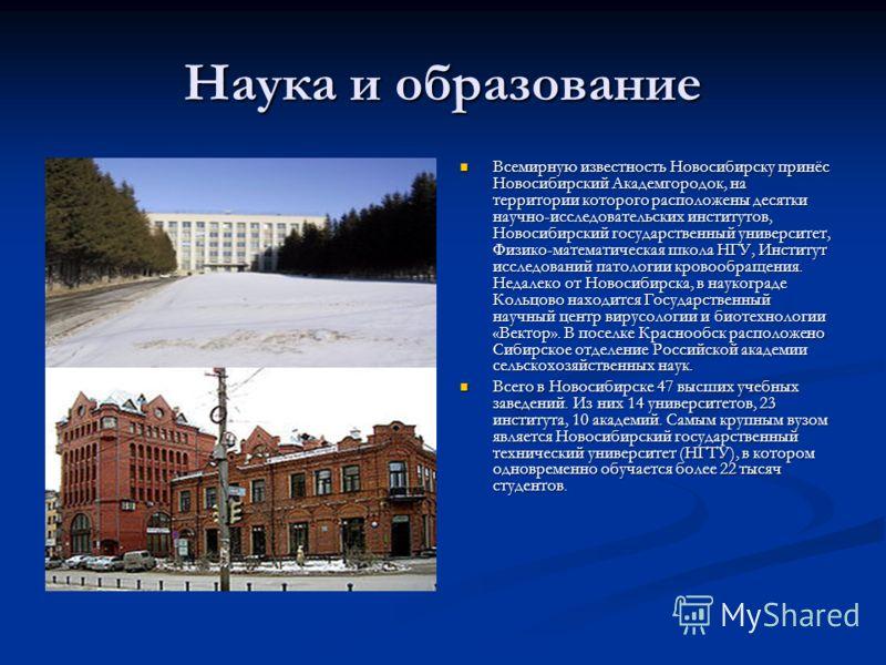 Наука и образование Всемирную известность Новосибирску принёс Новосибирский Академгородок, на территории которого расположены десятки научно-исследовательских институтов, Новосибирский государственный университет, Физико-математическая школа НГУ, Инс
