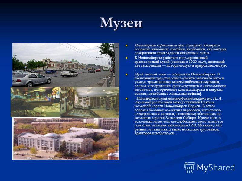 Музеи Новосибирская картинная галерея содержит обширное собрание живописи, графики, иконописи, скульптуры, декоративно-прикладного искусства и литья. В Новосибирске работает государственный краеведческий музей (основан в 1920 году), имеющий две экспо