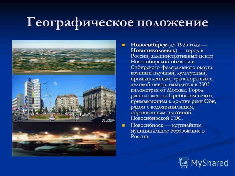 Географическое положение Новосиби́рск (до 1925 года Новоникола́евск) город в России, административный центр Новосибирской области и Сибирского федерального округа, крупный научный, культурный, промышленный, транспортный и деловой центр, находится в 3
