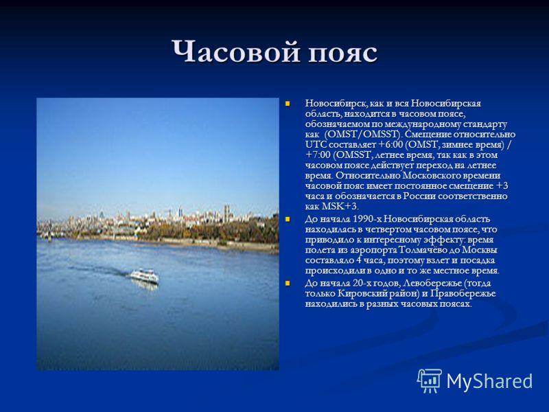 Часовой пояс Новосибирск, как и вся Новосибирская область, находится в часовом поясе, обозначаемом по международному стандарту как (OMST/OMSST). Смещение относительно UTC составляет +6:00 (OMST, зимнее время) / +7:00 (OMSST, летнее время, так как в э