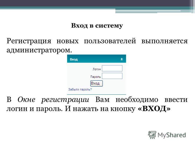 Вход в систему Регистрация новых пользователей выполняется администратором. В Окне регистрации Вам необходимо ввести логин и пароль. И нажать на кнопку «ВХОД»