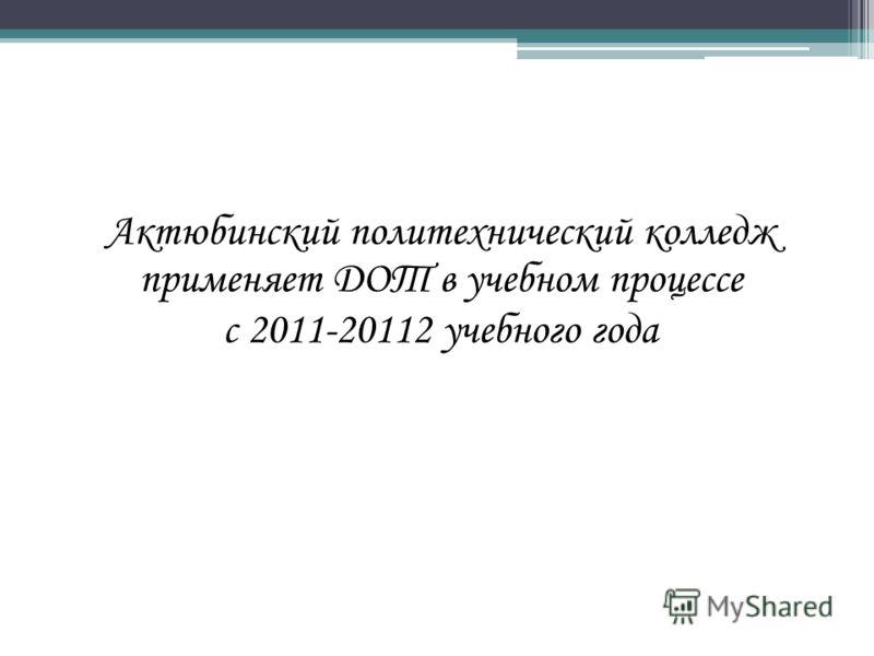 Актюбинский политехнический колледж применяет ДОТ в учебном процессе с 2011-20112 учебного года
