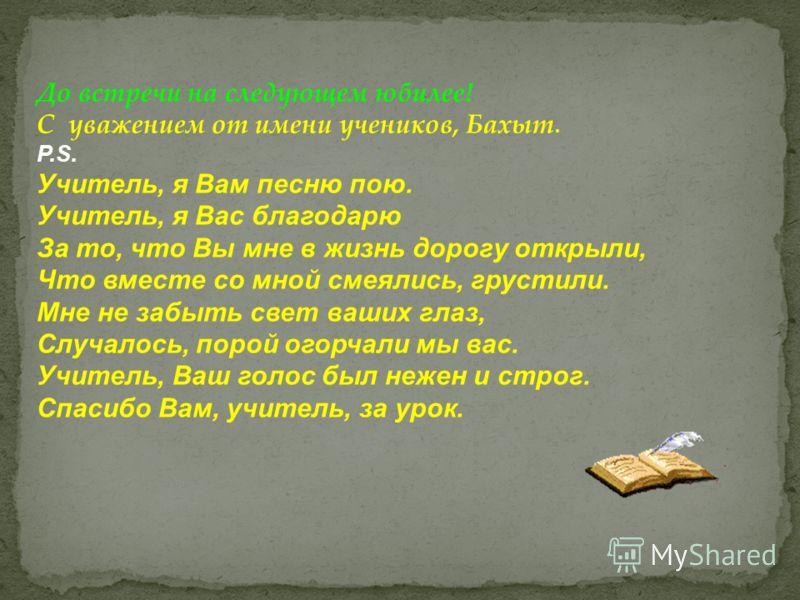До встречи на следующем юбилее! С уважением от имени учеников, Бахыт. P.S. Учитель, я Вам песню пою. Учитель, я Вас благодарю За то, что Вы мне в жизнь дорогу открыли, Что вместе со мной смеялись, грустили. Мне не забыть свет ваших глаз, Случалось, п