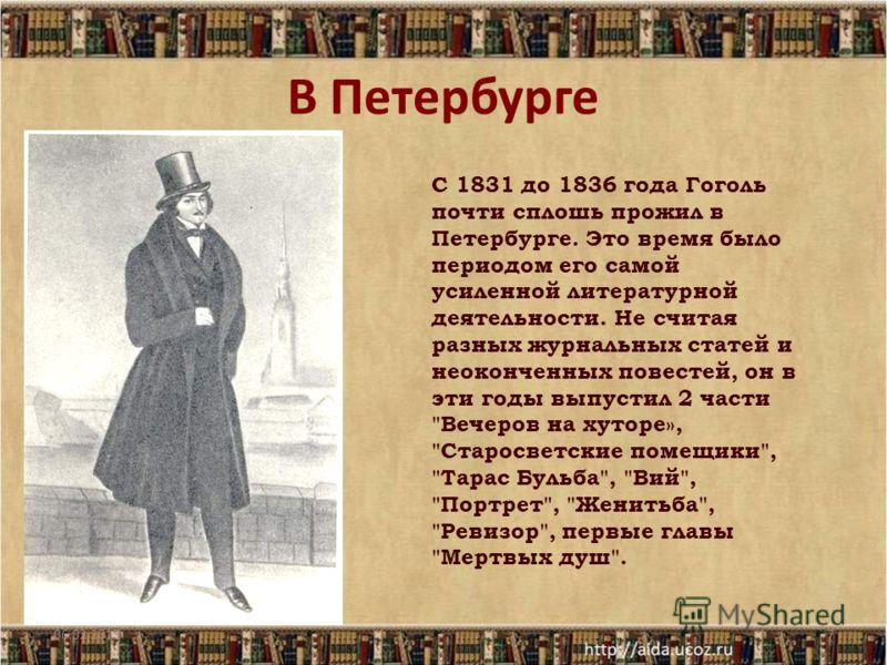 В Петербурге 06.02.20137 С 1831 до 1836 года Гоголь почти сплошь прожил в Петербурге. Это время было периодом его самой усиленной литературной деятельности. Не считая разных журнальных статей и неоконченных повестей, он в эти годы выпустил 2 части