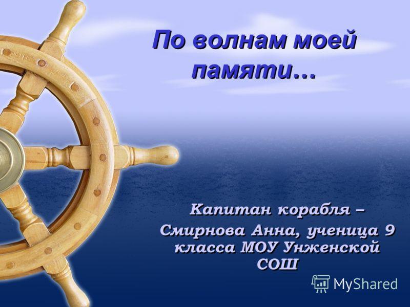 По волнам моей памяти… Капитан корабля – Смирнова Анна, ученица 9 класса МОУ Унженской СОШ Капитан корабля – Смирнова Анна, ученица 9 класса МОУ Унженской СОШ
