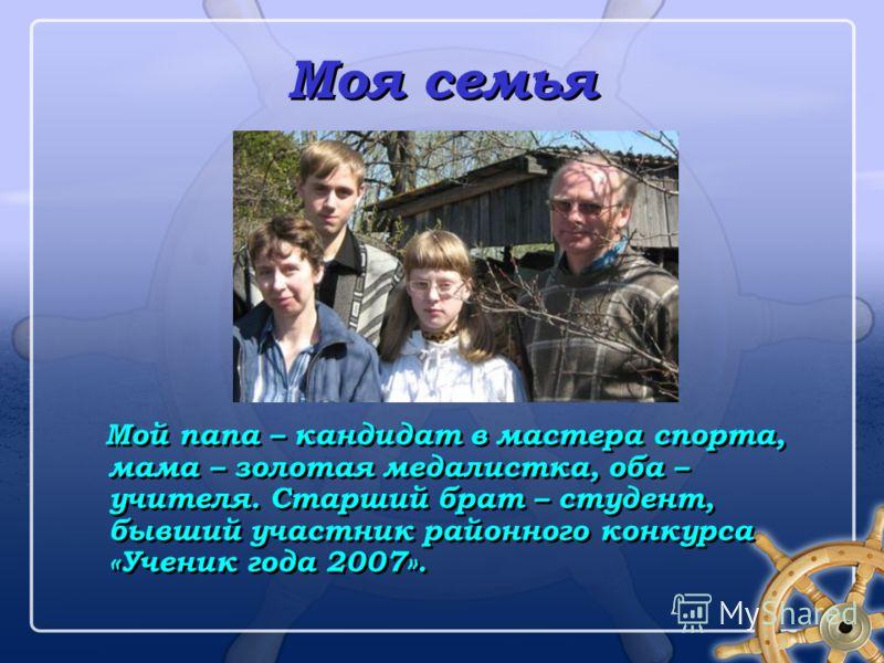 Моя семья Мой папа – кандидат в мастера спорта, мама – золотая медалистка, оба – учителя. Старший брат – студент, бывший участник районного конкурса «Ученик года 2007».