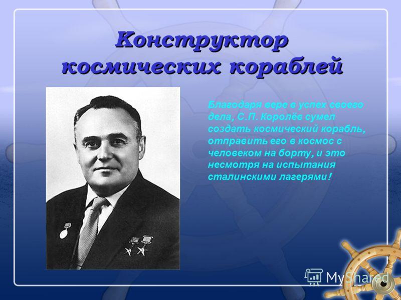 Конструктор космических кораблей Благодаря вере в успех своего дела, С. П. Королёв сумел создать космический корабль, отправить его в космос с человеком на борту, и это несмотря на испытания сталинскими лагерями !