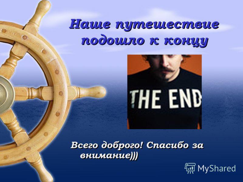 Наше путешествие подошло к концу Всего доброго! Спасибо за внимание)))