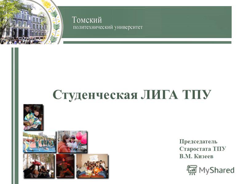Студенческая ЛИГА ТПУ Председатель Старостата ТПУ В.М. Кизеев