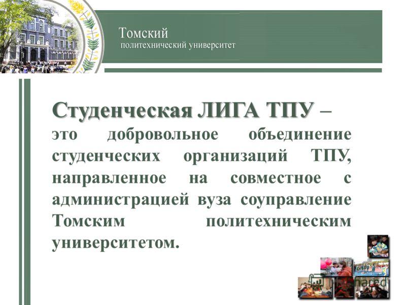 Студенческая ЛИГА ТПУ Студенческая ЛИГА ТПУ – это добровольное объединение студенческих организаций ТПУ, направленное на совместное с администрацией вуза соуправление Томским политехническим университетом.