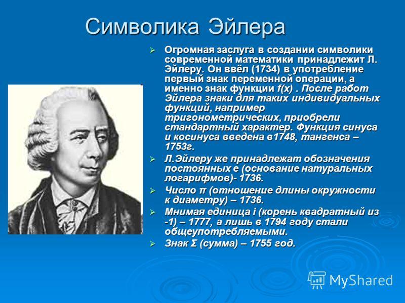 Символика Эйлера Огромная заслуга в создании символики современной математики принадлежит Л. Эйлеру. Он ввёл (1734) в употребление первый знак переменной операции, а именно знак функции f(x). После работ Эйлера знаки для таких индивидуальных функций,