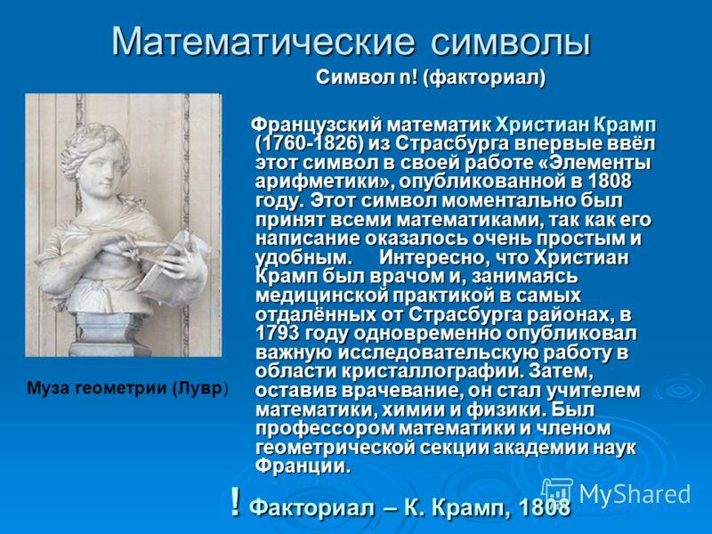 Математические символы Символ n! (факториал) Символ n! (факториал) Французский математик Христиан Крамп (1760-1826) из Страсбурга впервые ввёл этот символ в своей работе «Элементы арифметики», опубликованной в 1808 году. Этот символ моментально был п