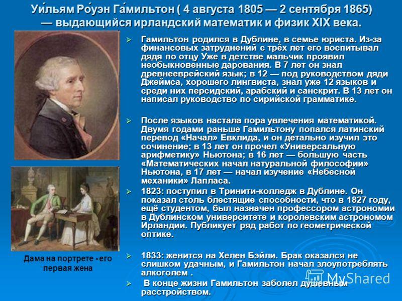 Уи́льям Ро́уэн Га́мильтон ( 4 августа 1805 2 сентября 1865) выдающийся ирландский математик и физик XIX века. Гамильтон родился в Дублине, в семье юриста. Из-за финансовых затруднений с трёх лет его воспитывал дядя по отцу Уже в детстве мальчик прояв