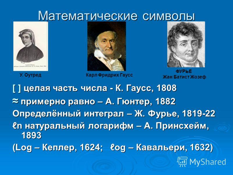 Математические символы [ ] целая часть числа - К. Гаусс, 1808 примерно равно – А. Гюнтер, 1882 примерно равно – А. Гюнтер, 1882 Определённый интеграл – Ж. Фурье, 1819-22 n натуральный логарифм – А. Принсхейм, 1893 (Log – Кеплер, 1624; og – Кавальери,