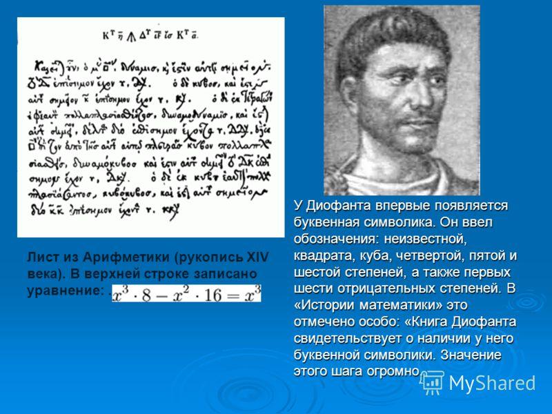 У Диофанта впервые появляется буквенная символика. Он ввел обозначения: неизвестной, квадрата, куба, четвертой, пятой и шестой степеней, а также первых шести отрицательных степеней. В «Истории математики» это отмечено особо: «Книга Диофанта свидетель