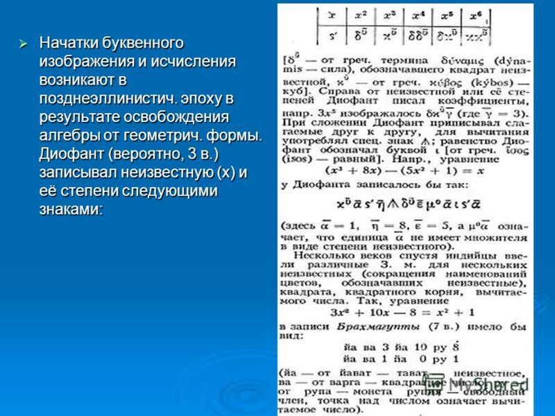 Начатки буквенного изображения и исчисления возникают в позднеэллинистич. эпоху в результате освобождения алгебры от геометрич. формы. Диофант (вероятно, 3 в.) записывал неизвестную (х) и её степени следующими знаками: Начатки буквенного изображения
