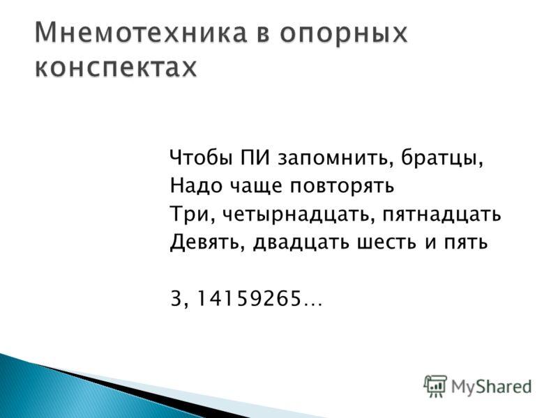 Чтобы ПИ запомнить, братцы, Надо чаще повторять Три, четырнадцать, пятнадцать Девять, двадцать шесть и пять 3, 14159265…