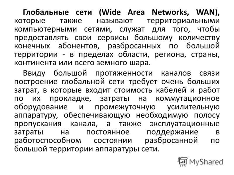 Глобальные сети (Wide Area Networks, WAN), которые также называют территориальными компьютерными сетями, служат для того, чтобы предоставлять свои сервисы большому количеству конечных абонентов, разбросанных по большой территории - в пределах области