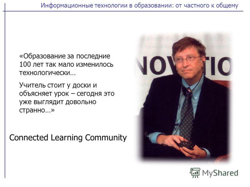 Информационные технологии в образовании: от частного к общему «Образование за последние 100 лет так мало изменилось технологически… Учитель стоит у доски и объясняет урок – сегодня это уже выглядит довольно странно…» Connected Learning Community