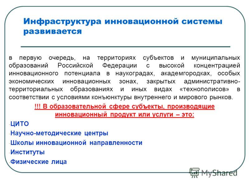 Инфраструктура инновационной системы развивается в первую очередь, на территориях субъектов и муниципальных образований Российской Федерации с высокой концентрацией инновационного потенциала в наукоградах, академгородках, особых экономических инновац