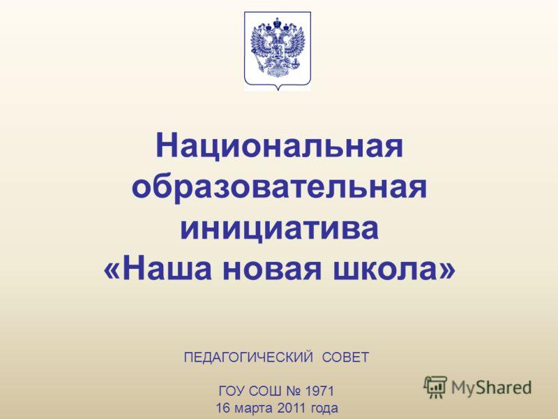 Национальная образовательная инициатива «Наша новая школа» ПЕДАГОГИЧЕСКИЙ СОВЕТ ГОУ СОШ 1971 16 марта 2011 года