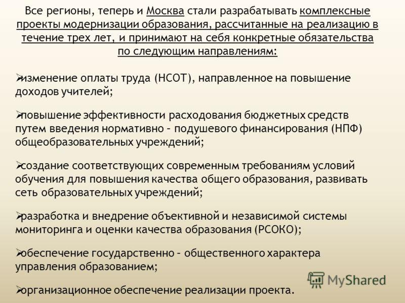 Все регионы, теперь и Москва стали разрабатывать комплексные проекты модернизации образования, рассчитанные на реализацию в течение трех лет, и принимают на себя конкретные обязательства по следующим направлениям: изменение оплаты труда (НСОТ), напра