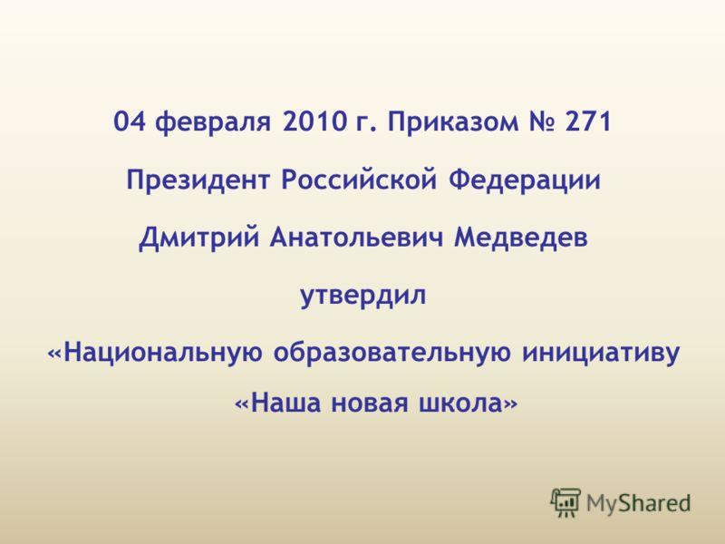04 февраля 2010 г. Приказом 271 Президент Российской Федерации Дмитрий Анатольевич Медведев утвердил «Национальную образовательную инициативу «Наша новая школа»