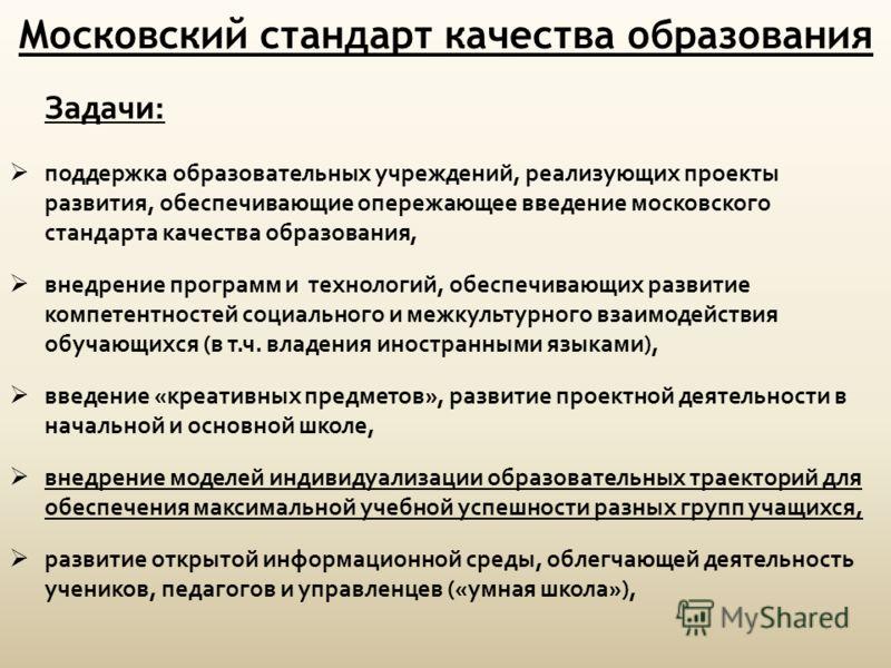 Московский стандарт качества образования Задачи: поддержка образовательных учреждений, реализующих проекты развития, обеспечивающие опережающее введение московского стандарта качества образования, внедрение программ и технологий, обеспечивающих разви