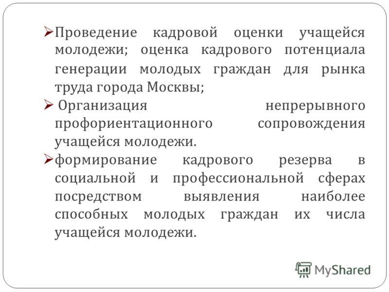 Проведение кадровой оценки учащейся молодежи ; оценка кадрового потенциала генерации молодых граждан для рынка труда города Москвы ; Организация непрерывного профориентационного сопровождения учащейся молодежи. формирование кадрового резерва в социал
