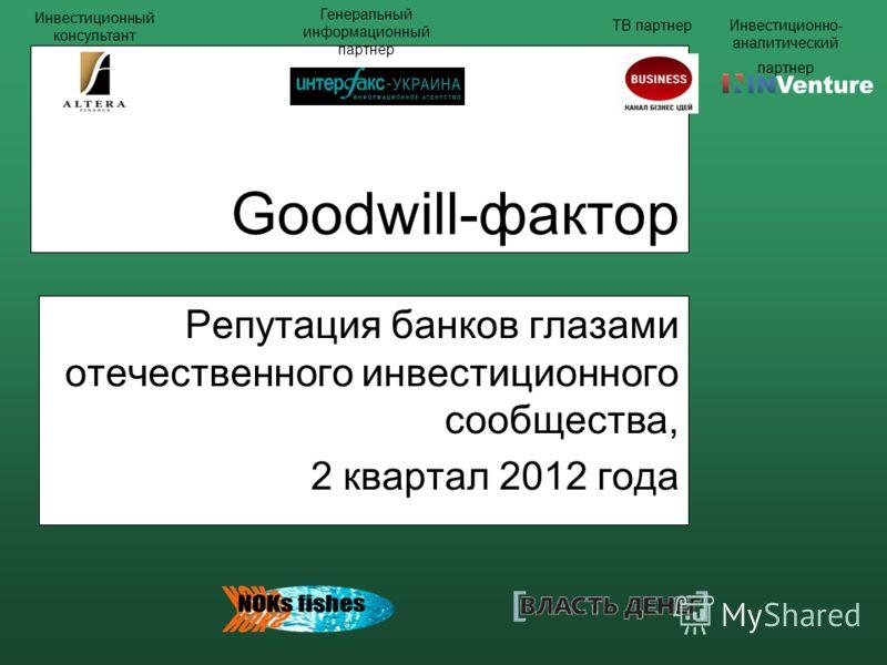 Goodwill-фактор Репутация банков глазами отечественного инвестиционного сообщества, 2 квартал 2012 года Инвестиционный консультант Генеральный информационный партнер ТВ партнерИнвестиционно- аналитический партнер