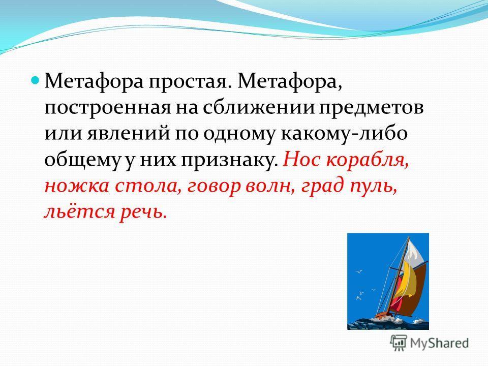 Метафора простая. Метафора, построенная на сближении предметов или явлений по одному какому-либо общему у них признаку. Нос корабля, ножка стола, говор волн, град пуль, льётся речь.